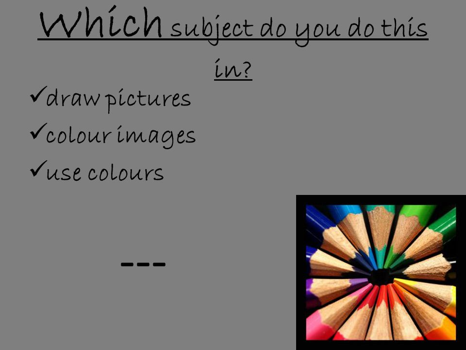 Which subject do you do this in  draw pictures  colour images  use colours ---