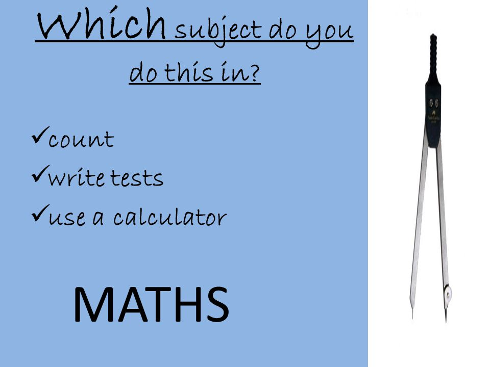 Which subject do you do this in  count  write tests  use a calculator MATHS