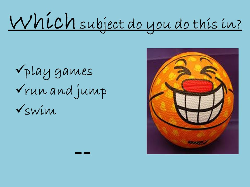 Which subject do you do this in  play games  run and jump  swim --