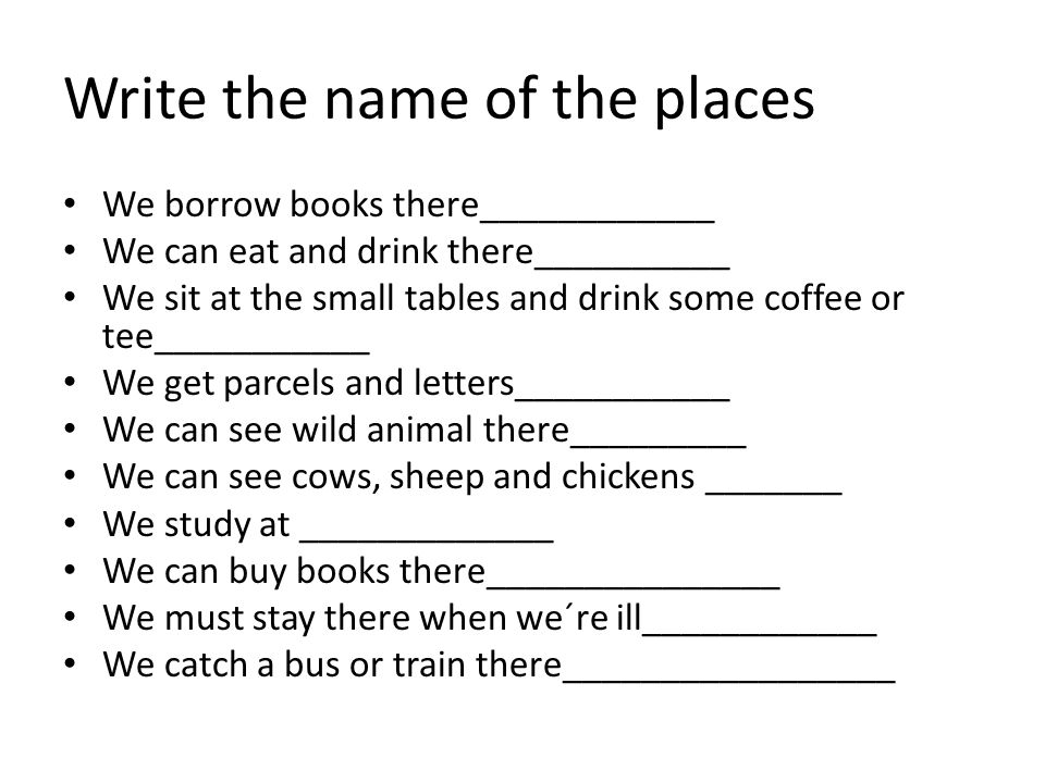 Write the name of the places • We borrow books there____________ • We can eat and drink there__________ • We sit at the small tables and drink some coffee or tee___________ • We get parcels and letters___________ • We can see wild animal there_________ • We can see cows, sheep and chickens _______ • We study at _____________ • We can buy books there_______________ • We must stay there when we´re ill____________ • We catch a bus or train there_________________