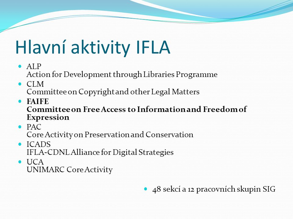 Hlavní aktivity IFLA  ALP Action for Development through Libraries Programme  CLM Committee on Copyright and other Legal Matters  FAIFE Committee on Free Access to Information and Freedom of Expression  PAC Core Activity on Preservation and Conservation  ICADS IFLA-CDNL Alliance for Digital Strategies  UCA UNIMARC Core Activity  48 sekcí a 12 pracovních skupin SIG