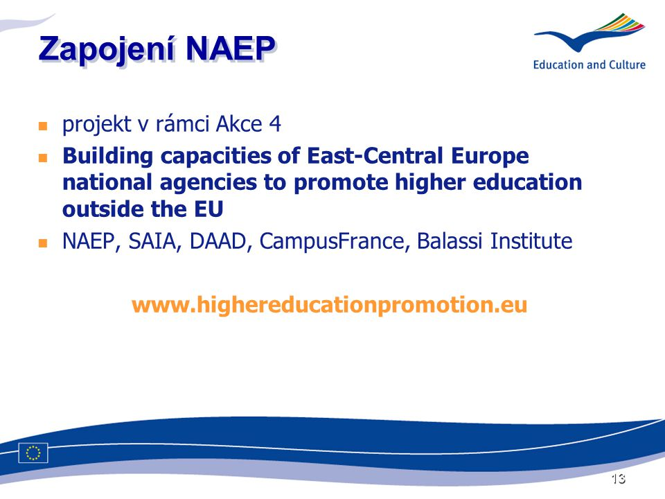 13 Zapojení NAEP  projekt v rámci Akce 4  Building capacities of East-Central Europe national agencies to promote higher education outside the EU  NAEP, SAIA, DAAD, CampusFrance, Balassi Institute www.highereducationpromotion.eu