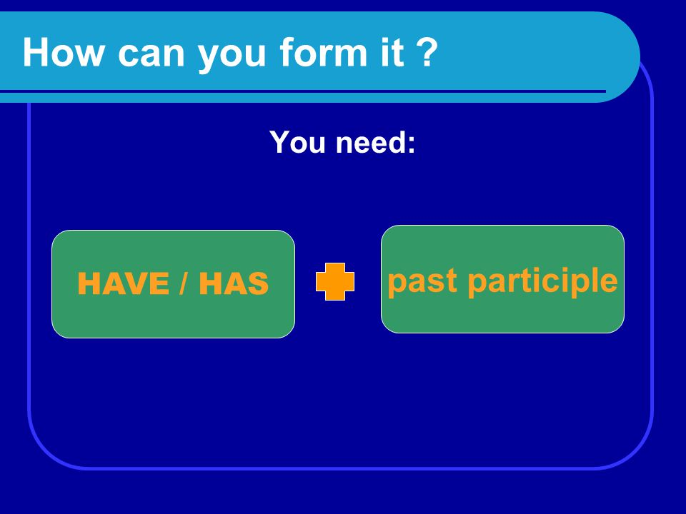How can you form it You need: past participle HAVE / HAS