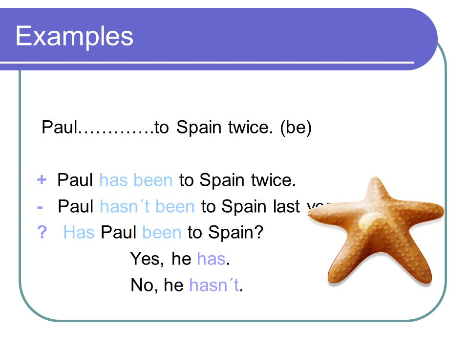 Examples Paul………….to Spain twice. (be) + Paul has been to Spain twice.