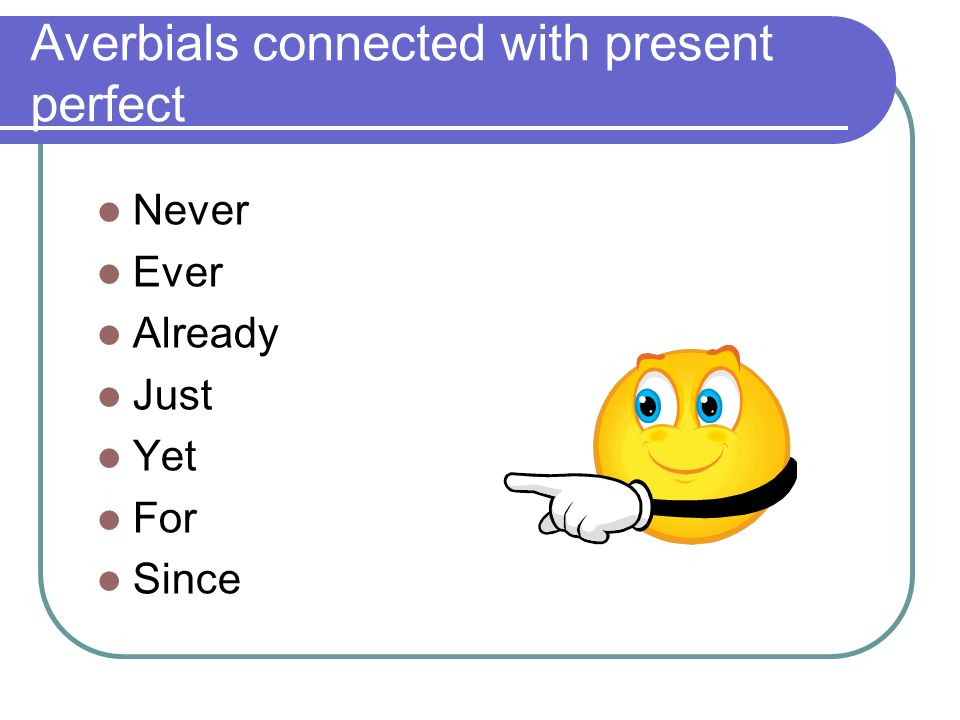 Averbials connected with present perfect  Never  Ever  Already  Just  Yet  For  Since