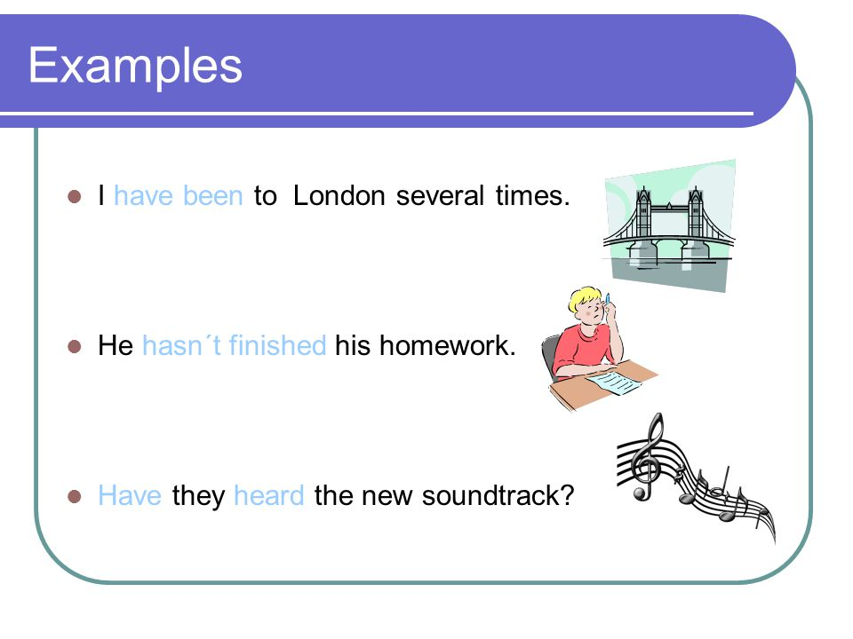 Examples  I have been to London several times.  He hasn´t finished his homework.
