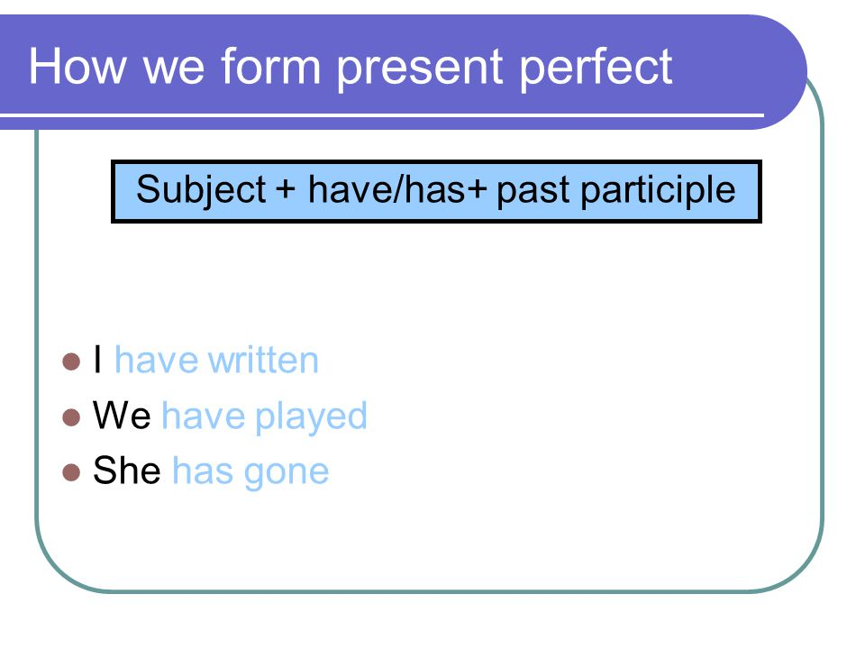 How we form present perfect  I have written  We have played  She has gone Subject + have/has+ past participle
