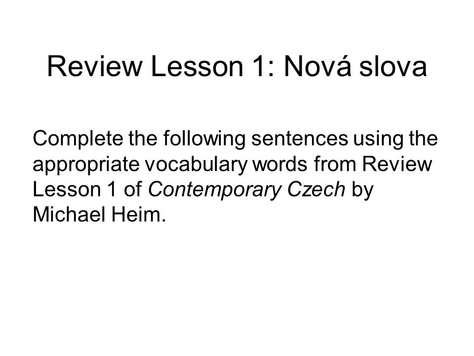 Review Lesson 1: Nová slova Complete the following sentences using the appropriate vocabulary words from Review Lesson 1 of Contemporary Czech by Michael Heim.