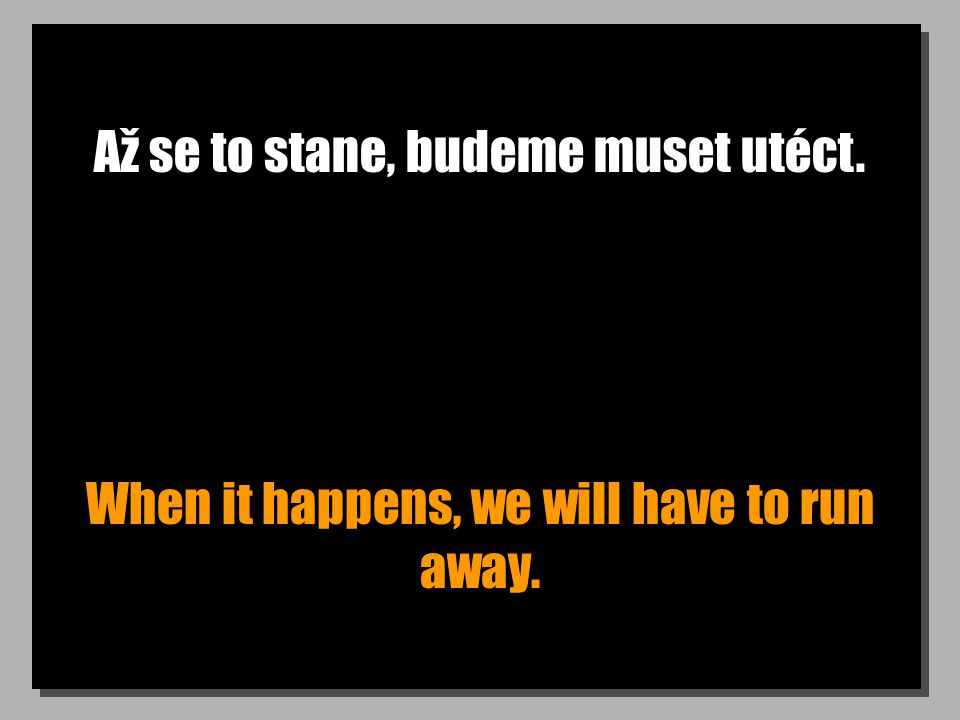 Až se to stane, budeme muset utéct. When it happens, we will have to run away.