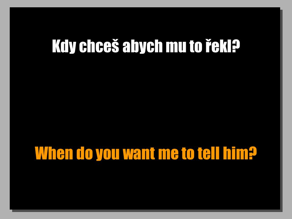 Kdy chceš abych mu to řekl When do you want me to tell him