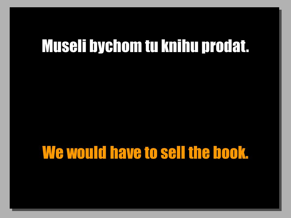 Museli bychom tu knihu prodat. We would have to sell the book.