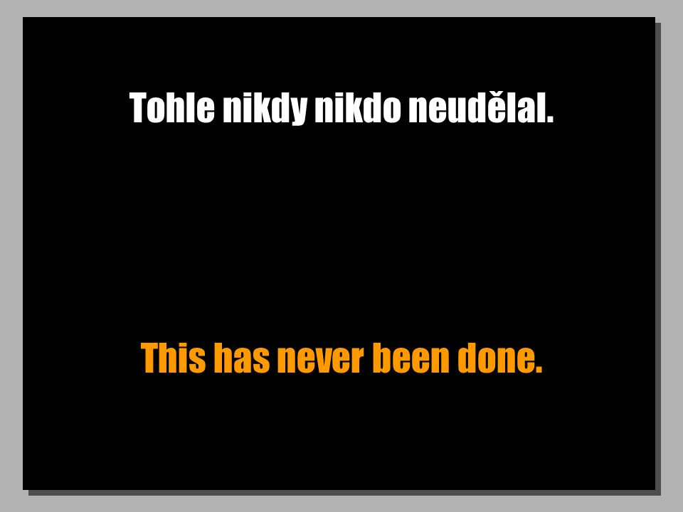 Tohle nikdy nikdo neudělal. This has never been done.