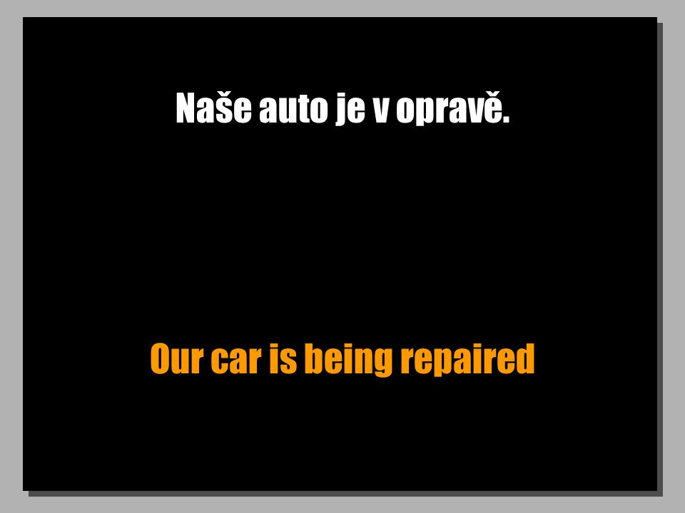 Naše auto je v opravě. Our car is being repaired
