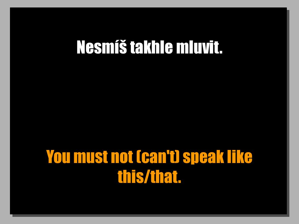 Nesmíš takhle mluvit. You must not (can t) speak like this/that.