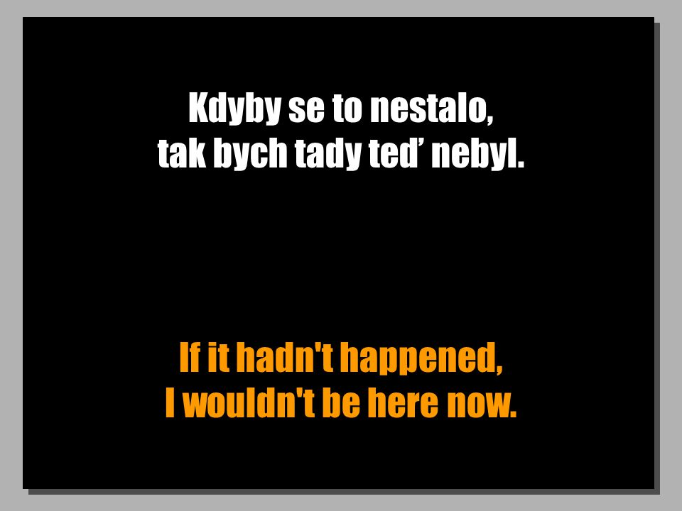 Kdyby se to nestalo, tak bych tady teď nebyl. If it hadn t happened, I wouldn t be here now.