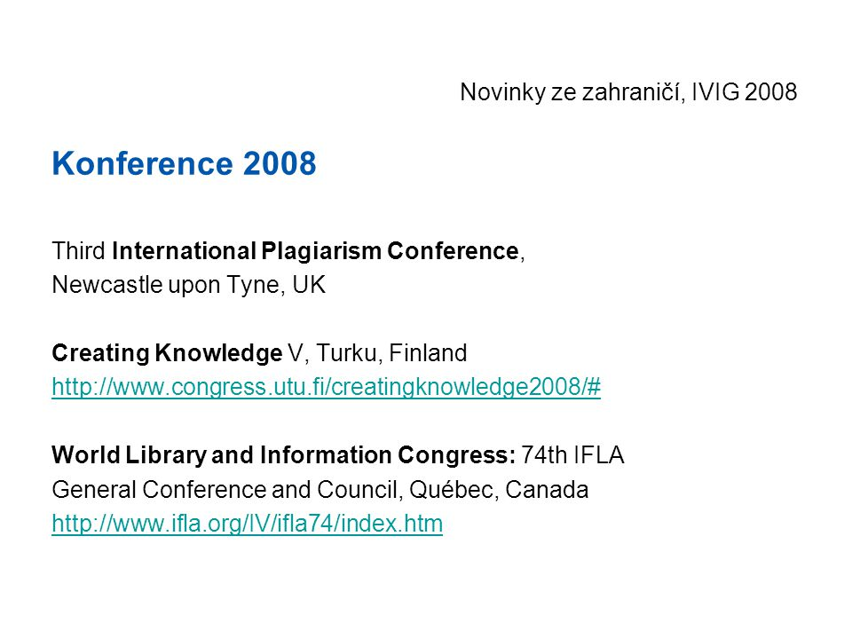 Novinky ze zahraničí, IVIG 2008 Konference 2008 Third International Plagiarism Conference, Newcastle upon Tyne, UK Creating Knowledge V, Turku, Finland http://www.congress.utu.fi/creatingknowledge2008/# World Library and Information Congress: 74th IFLA General Conference and Council, Québec, Canada http://www.ifla.org/IV/ifla74/index.htm