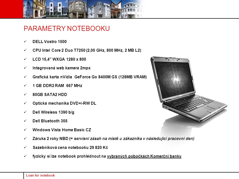 Loan for notebook DELL Vostro 1500 CPU Intel Core 2 Duo T7250 (2,00 GHz, 800 MHz, 2 MB L2) LCD 15,4 WXGA 1280 x 800 Integrovaná web kamera 2mpx Grafická karta nVidia GeForce Go 8400M GS (128MB VRAM) 1 GB DDR2 RAM 667 MHz 80GB SATA2 HDD Optická mechanika DVD+/-RW DL Dell Wireless 1390 b/g Dell Bluetooth 355 Windows Vista Home Basic CZ Záruka 2 roky NBD (= servisní zásah na místě u zákazníka v následující pracovní den) Sazebníková cena notebooku 29 820 Kč fyzicky si lze notebook prohlédnout na vybraných pobočkách Komerční banky PARAMETRY NOTEBOOKU