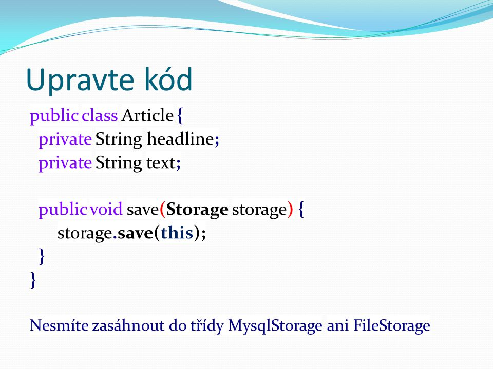 Upravte kód public class Article { private String headline; private String text; public void save(Storage storage) { storage.save(this); } Nesmíte zasáhnout do třídy MysqlStorage ani FileStorage
