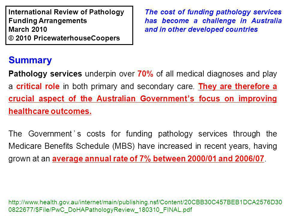 The cost of funding pathology services has become a challenge in Australia and in other developed countries http://www.health.gov.au/internet/main/publishing.nsf/Content/20CBB30C457BEB1DCA2576D30 0822677/$File/PwC_DoHAPathologyReview_180310_FINAL.pdf Summary Pathology services underpin over 70% of all medical diagnoses and play a critical role in both primary and secondary care.