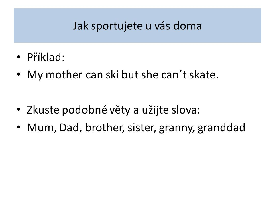 Jak sportujete u vás doma Příklad: My mother can ski but she can´t skate.