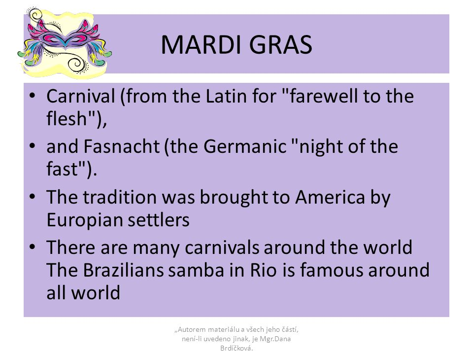 MARDI GRAS Carnival (from the Latin for farewell to the flesh ), and Fasnacht (the Germanic night of the fast ).