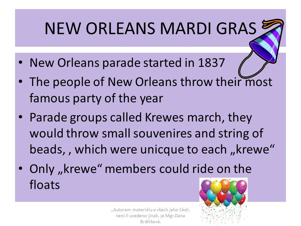 "NEW ORLEANS MARDI GRAS New Orleans parade started in 1837 The people of New Orleans throw their most famous party of the year Parade groups called Krewes march, they would throw small souvenires and string of beads,, which were unicque to each ""krewe Only ""krewe members could ride on the floats ""Autorem materiálu a všech jeho částí, není-li uvedeno jinak, je Mgr.Dana Brdíčková."
