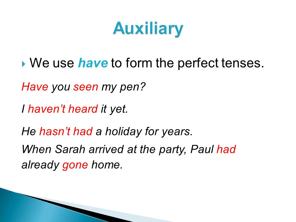  We use have to form the perfect tenses. Have you seen my pen.