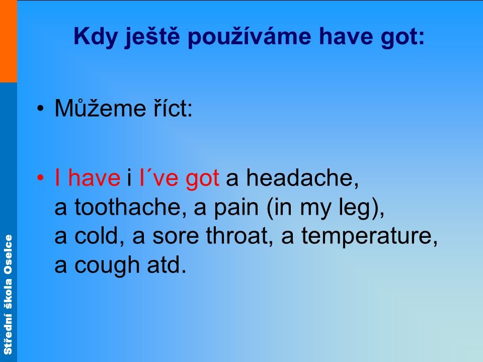 Střední škola Oselce Kdy ještě používáme have got: Můžeme říct: I have i I´ve got a headache, a toothache, a pain (in my leg), a cold, a sore throat, a temperature, a cough atd.
