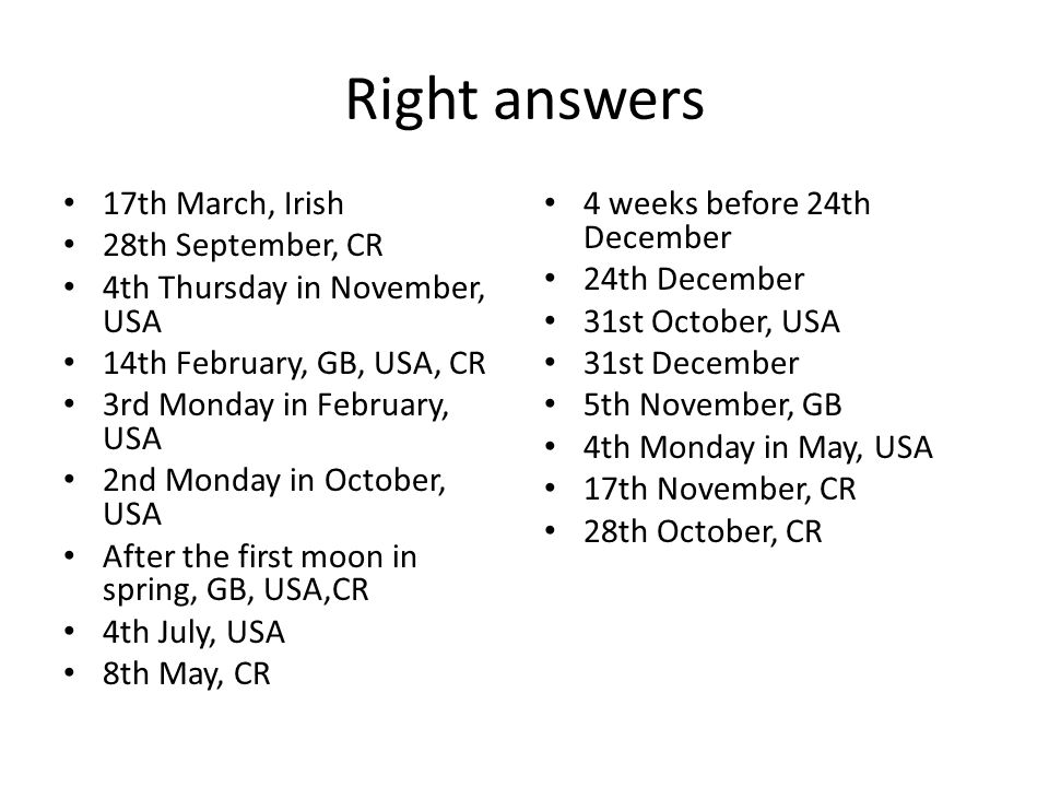 Right answers 17th March, Irish 28th September, CR 4th Thursday in November, USA 14th February, GB, USA, CR 3rd Monday in February, USA 2nd Monday in October, USA After the first moon in spring, GB, USA,CR 4th July, USA 8th May, CR 4 weeks before 24th December 24th December 31st October, USA 31st December 5th November, GB 4th Monday in May, USA 17th November, CR 28th October, CR