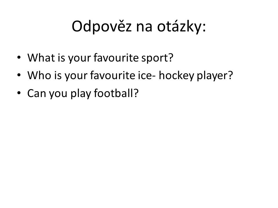 Odpověz na otázky: What is your favourite sport. Who is your favourite ice- hockey player.