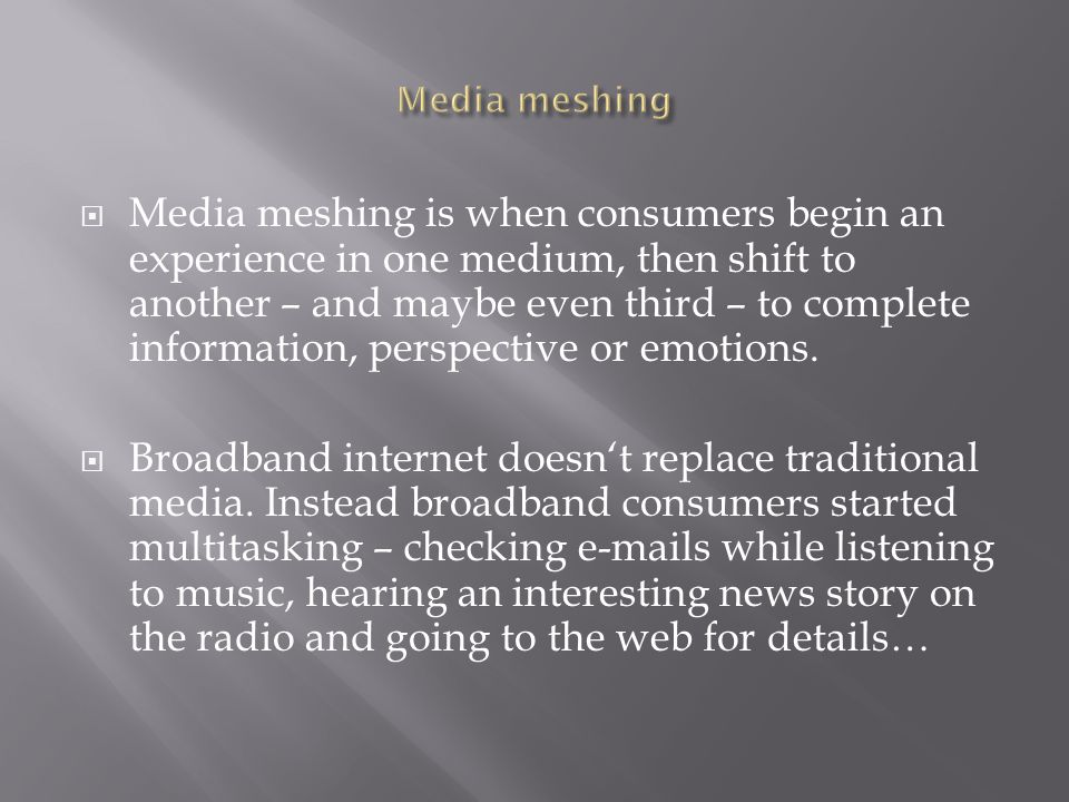  Media meshing is when consumers begin an experience in one medium, then shift to another – and maybe even third – to complete information, perspective or emotions.