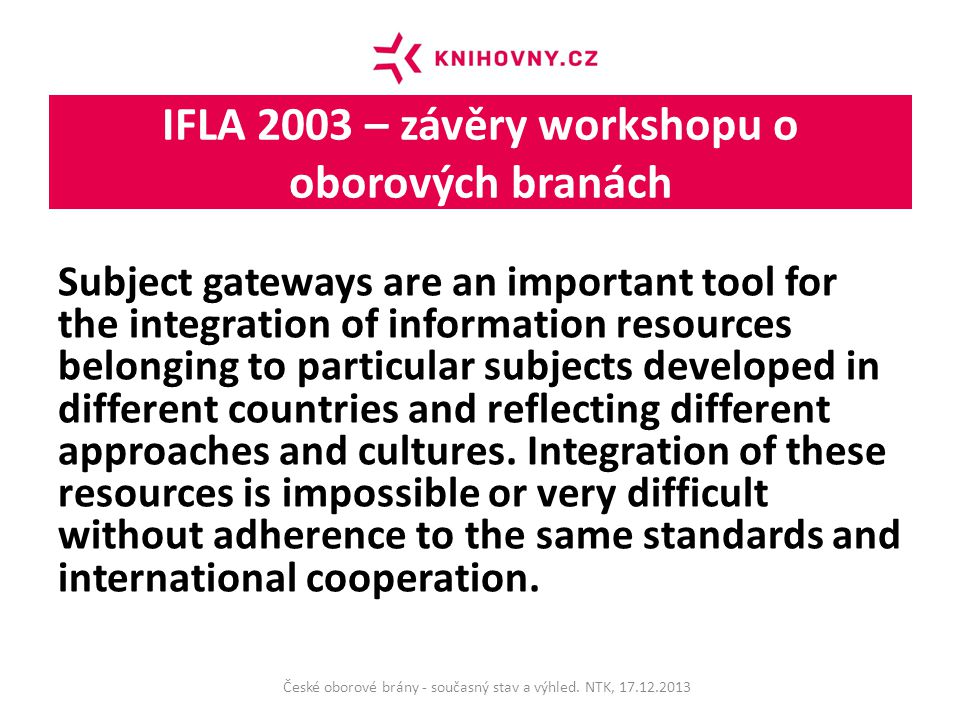 IFLA 2003 – závěry workshopu o oborových branách Subject gateways are an important tool for the integration of information resources belonging to particular subjects developed in different countries and reflecting different approaches and cultures.