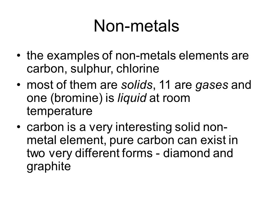 Non-metals the examples of non-metals elements are carbon, sulphur, chlorine most of them are solids, 11 are gases and one (bromine) is liquid at room temperature carbon is a very interesting solid non- metal element, pure carbon can exist in two very different forms - diamond and graphite