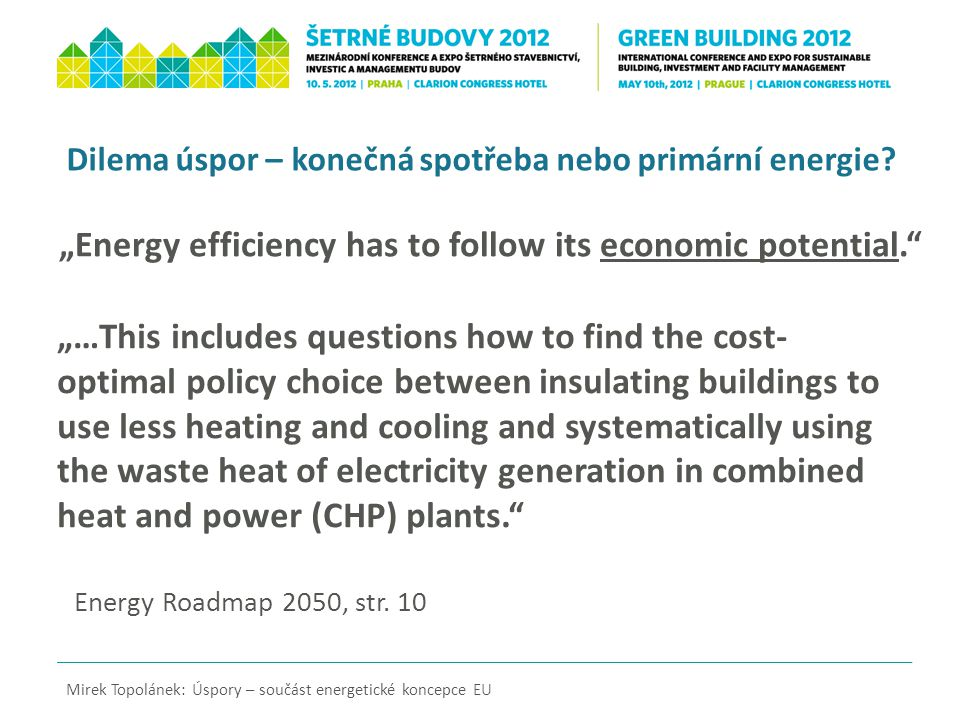 """…This includes questions how to find the cost- optimal policy choice between insulating buildings to use less heating and cooling and systematically using the waste heat of electricity generation in combined heat and power (CHP) plants. Mirek Topolánek: Úspory – součást energetické koncepce EU Dilema úspor – konečná spotřeba nebo primární energie."