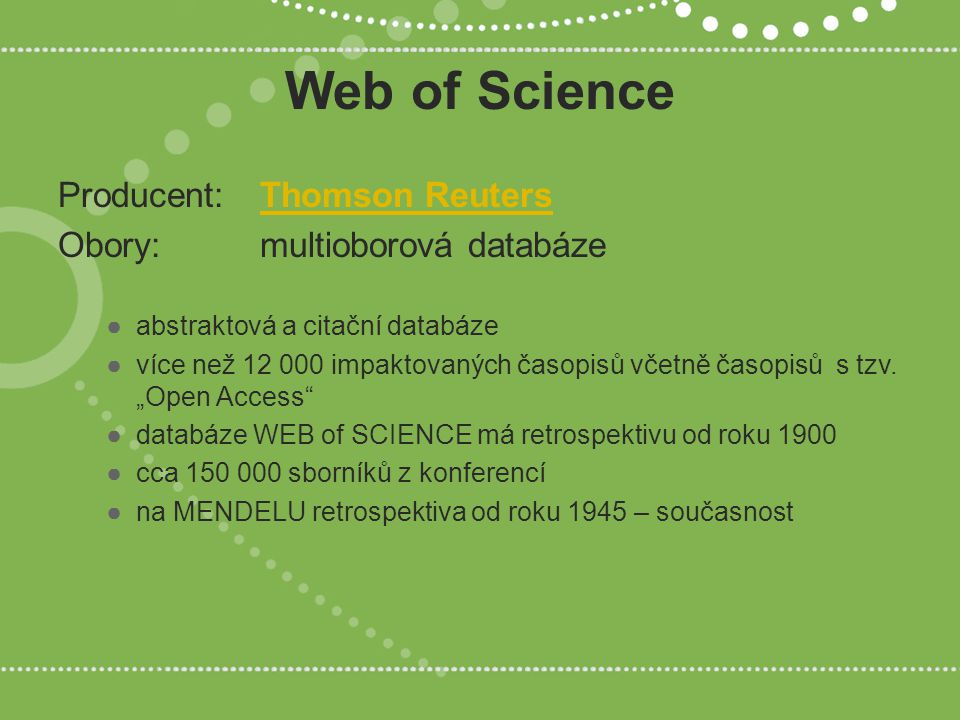 Web of Science Producent: Thomson ReutersThomson Reuters Obory: multioborová databáze ●abstraktová a citační databáze ●více než 12 000 impaktovaných časopisů včetně časopisů s tzv.