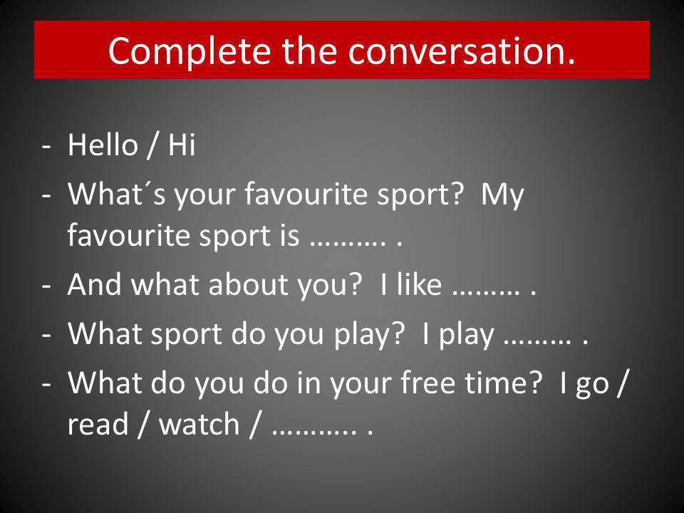 Complete the conversation. - Hello / Hi -What´s your favourite sport.