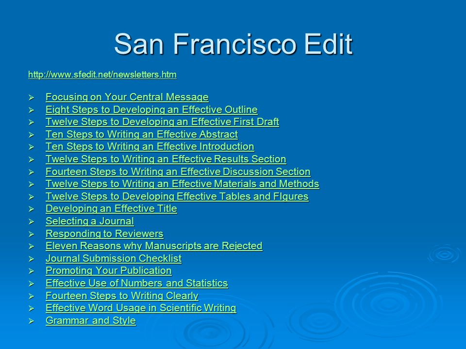 San Francisco Edit http://www.sfedit.net/newsletters.htm  Focusing on Your Central Message Focusing on Your Central Message Focusing on Your Central Message  Eight Steps to Developing an Effective Outline Eight Steps to Developing an Effective Outline Eight Steps to Developing an Effective Outline  Twelve Steps to Developing an Effective First Draft Twelve Steps to Developing an Effective First Draft Twelve Steps to Developing an Effective First Draft  Ten Steps to Writing an Effective Abstract Ten Steps to Writing an Effective Abstract Ten Steps to Writing an Effective Abstract  Ten Steps to Writing an Effective Introduction Ten Steps to Writing an Effective Introduction Ten Steps to Writing an Effective Introduction  Twelve Steps to Writing an Effective Results Section Twelve Steps to Writing an Effective Results Section Twelve Steps to Writing an Effective Results Section  Fourteen Steps to Writing an Effective Discussion Section Fourteen Steps to Writing an Effective Discussion Section Fourteen Steps to Writing an Effective Discussion Section  Twelve Steps to Writing an Effective Materials and Methods Twelve Steps to Writing an Effective Materials and Methods Twelve Steps to Writing an Effective Materials and Methods  Twelve Steps to Developing Effective Tables and FIgures Twelve Steps to Developing Effective Tables and FIgures Twelve Steps to Developing Effective Tables and FIgures  Developing an Effective Title Developing an Effective Title Developing an Effective Title  Selecting a Journal Selecting a Journal Selecting a Journal  Responding to Reviewers Responding to Reviewers Responding to Reviewers  Eleven Reasons why Manuscripts are Rejected Eleven Reasons why Manuscripts are Rejected Eleven Reasons why Manuscripts are Rejected  Journal Submission Checklist Journal Submission Checklist Journal Submission Checklist  Promoting Your Publication Promoting Your Publication Promoting Your Publication  Effective Use of Numbers and Statistics Effective Use of Numbers and Statistics Effective Use of Numbers and Statistics  Fourteen Steps to Writing Clearly Fourteen Steps to Writing Clearly Fourteen Steps to Writing Clearly  Effective Word Usage in Scientific Writing Effective Word Usage in Scientific Writing Effective Word Usage in Scientific Writing  Grammar and Style Grammar and Style Grammar and Style