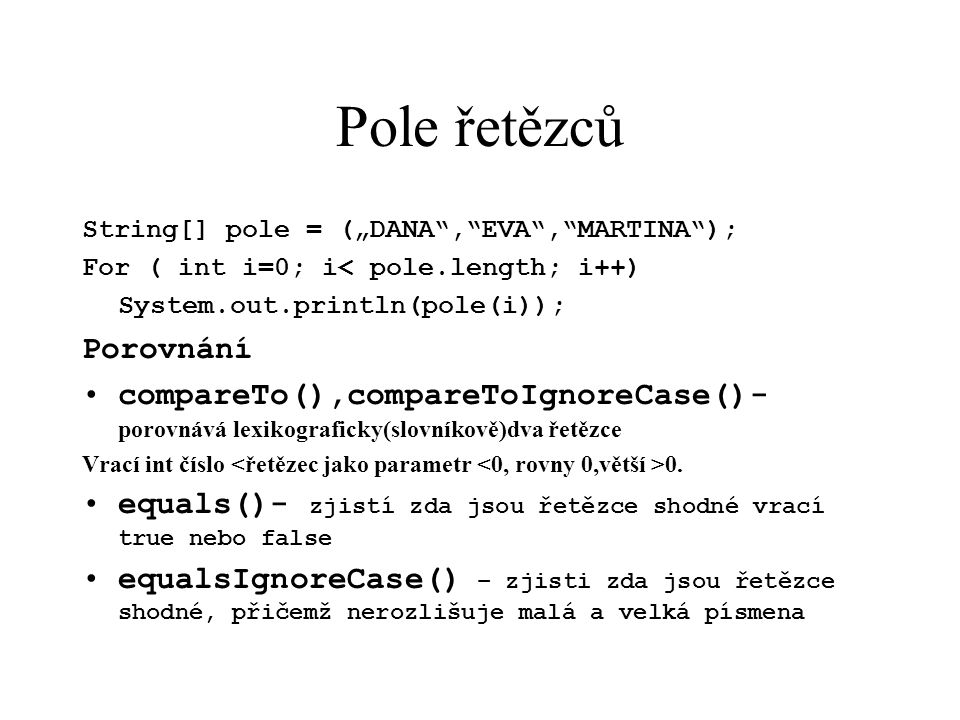 "Pole řetězců String[] pole = (""DANA , EVA , MARTINA ); For ( int i=0; i< pole.length; i++) System.out.println(pole(i)); Porovnání compareTo(),compareToIgnoreCase()- porovnává lexikograficky(slovníkově)dva řetězce Vrací int číslo 0."