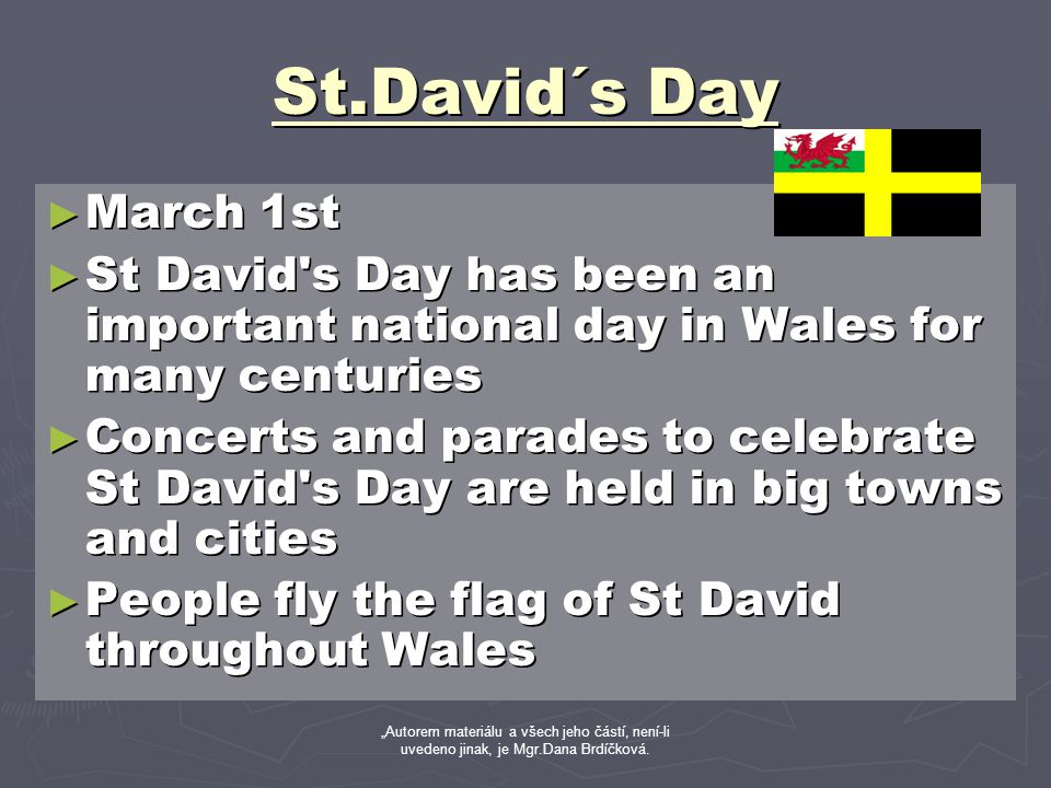 "St.David´s Day ► March 1st ► St David s Day has been an important national day in Wales for many centuries ► Concerts and parades to celebrate St David s Day are held in big towns and cities ► People fly the flag of St David throughout Wales ""Autorem materiálu a všech jeho částí, není-li uvedeno jinak, je Mgr.Dana Brdíčková."