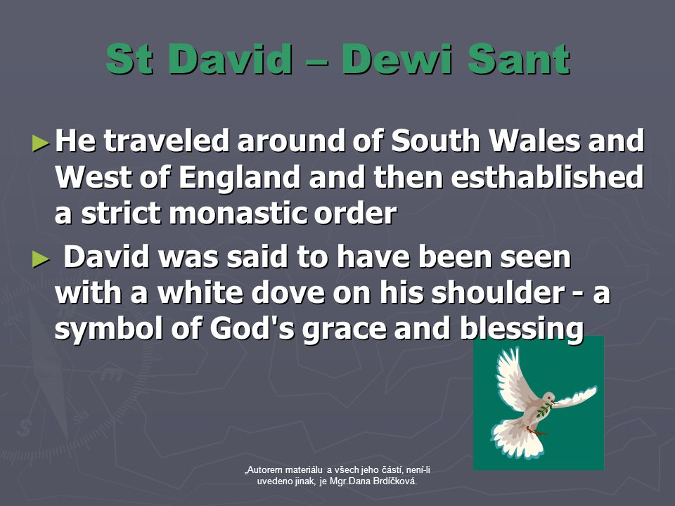 "St David – Dewi Sant ► He traveled around of South Wales and West of England and then esthablished a strict monastic order ► David was said to have been seen with a white dove on his shoulder - a symbol of God s grace and blessing ""Autorem materiálu a všech jeho částí, není-li uvedeno jinak, je Mgr.Dana Brdíčková."