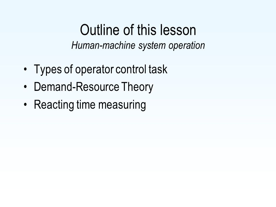 Outline of this lesson Human-machine system operation Types of operator control task Demand-Resource Theory Reacting time measuring