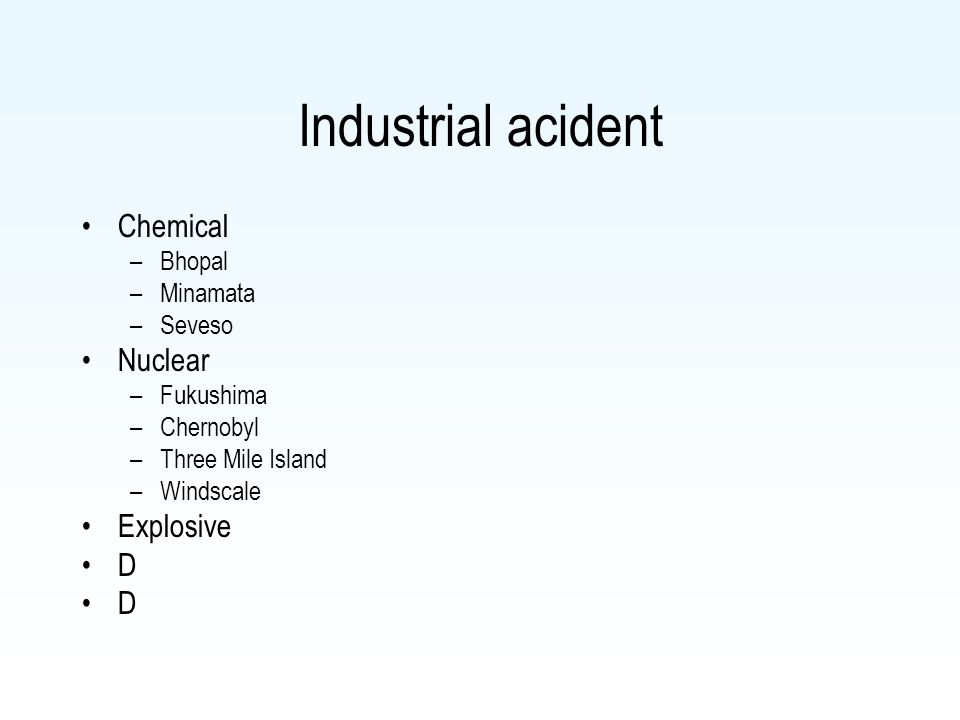 Industrial acident Chemical –Bhopal –Minamata –Seveso Nuclear –Fukushima –Chernobyl –Three Mile Island –Windscale Explosive D