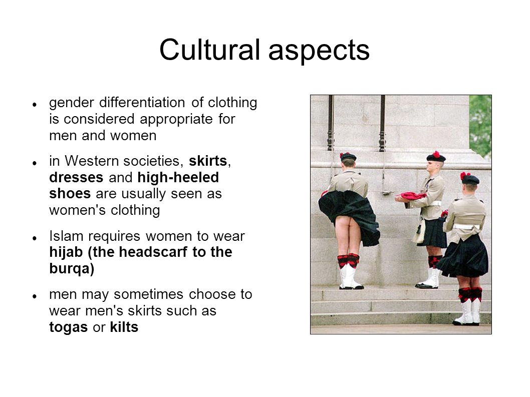 Cultural aspects gender differentiation of clothing is considered appropriate for men and women in Western societies, skirts, dresses and high-heeled shoes are usually seen as women s clothing Islam requires women to wear hijab (the headscarf to the burqa) men may sometimes choose to wear men s skirts such as togas or kilts