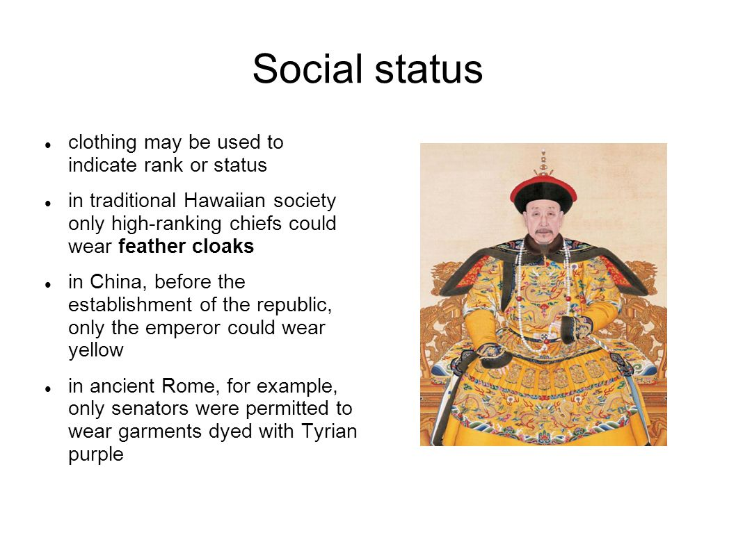 Social status clothing may be used to indicate rank or status in traditional Hawaiian society only high-ranking chiefs could wear feather cloaks in China, before the establishment of the republic, only the emperor could wear yellow in ancient Rome, for example, only senators were permitted to wear garments dyed with Tyrian purple