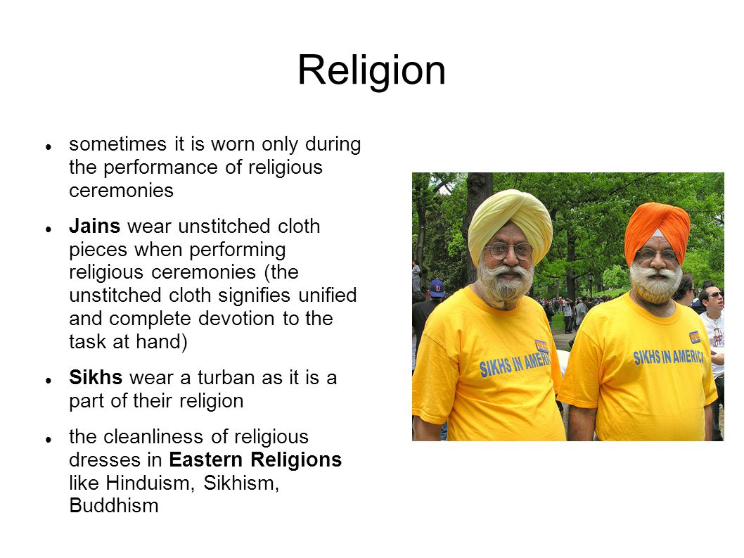 Religion sometimes it is worn only during the performance of religious ceremonies Jains wear unstitched cloth pieces when performing religious ceremonies (the unstitched cloth signifies unified and complete devotion to the task at hand) Sikhs wear a turban as it is a part of their religion the cleanliness of religious dresses in Eastern Religions like Hinduism, Sikhism, Buddhism