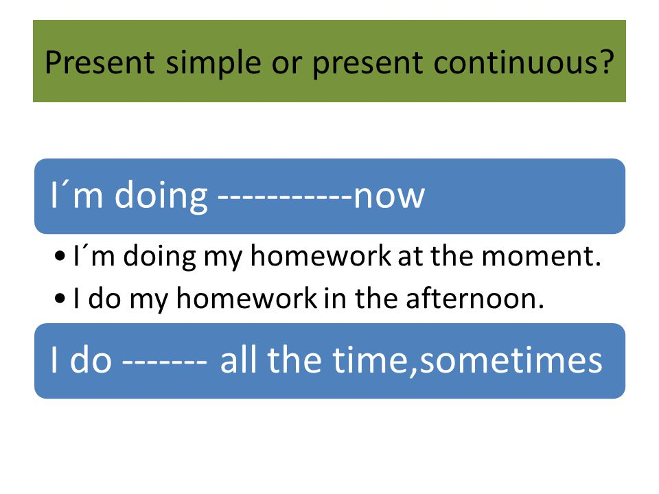 Present simple or present continuous. I´m doing -----------now I´m doing my homework at the moment.