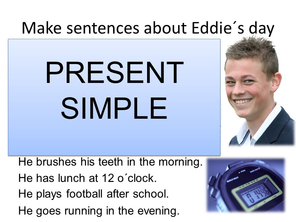 Make sentences about Eddie´s day He brushes his teeth in the morning.