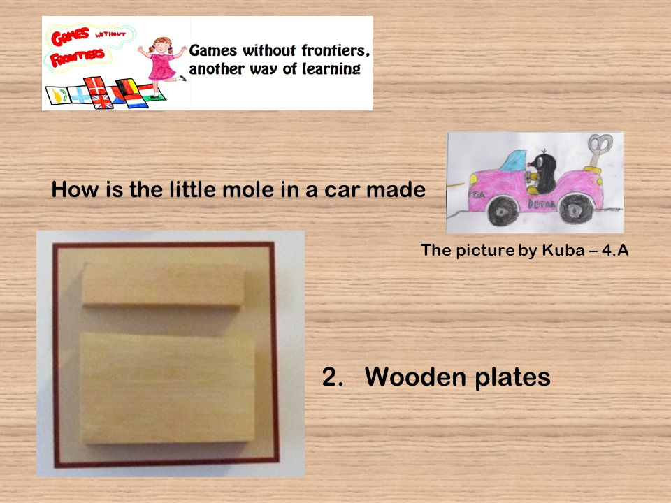 How is the little mole in a car made 2. Wooden plates The picture by Kuba – 4.A