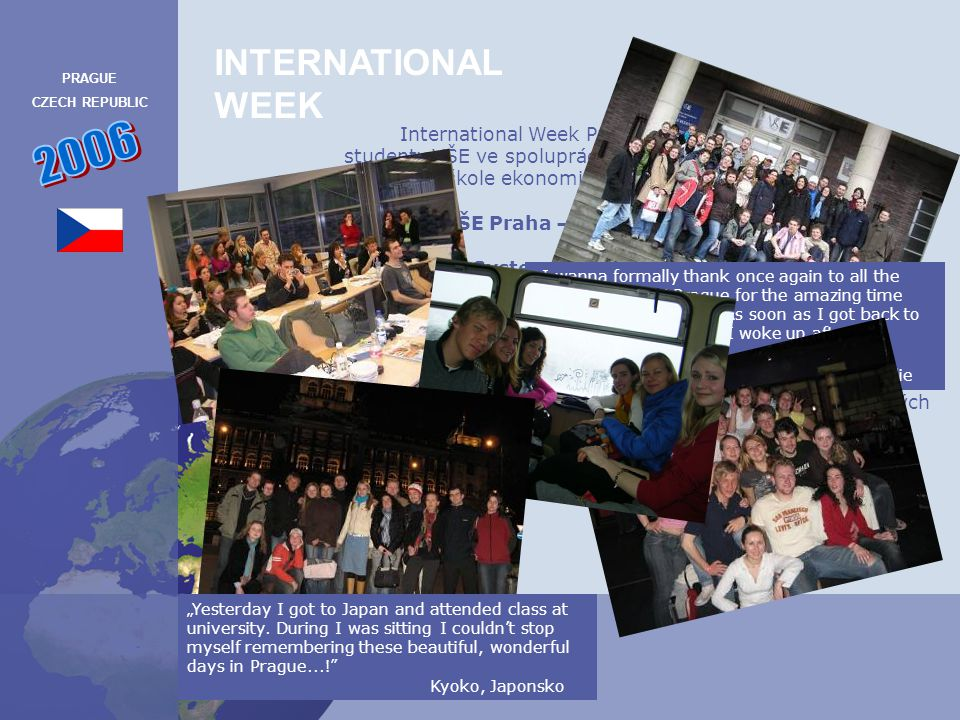 INTERNATIONAL WEEK PRAGUE CZECH REPUBLIC 2007 Tento projekt je určen pro studenty z partnerských univerzit, kterými jsou: Tallinn University of Technology v Estonsku Tilburg University v Nizozemí Tel Aviv University v Izraeli Lund University ve Švédsku Keio University v Japonsku Wirstschaftuniversität Wien v Rakousku Helsinky School of Economics ve Finsku Warsaw School of Economics v Polsku Bocconi University v Itálii Universitaet zu Köln v Německu International Week Prague 2007 je organizován studenty VŠE ve spolupráci se studentskou organizaci působící na Vysoké škole ekonomické v Praze ESN VŠE Praha – Buddy System, o.s.