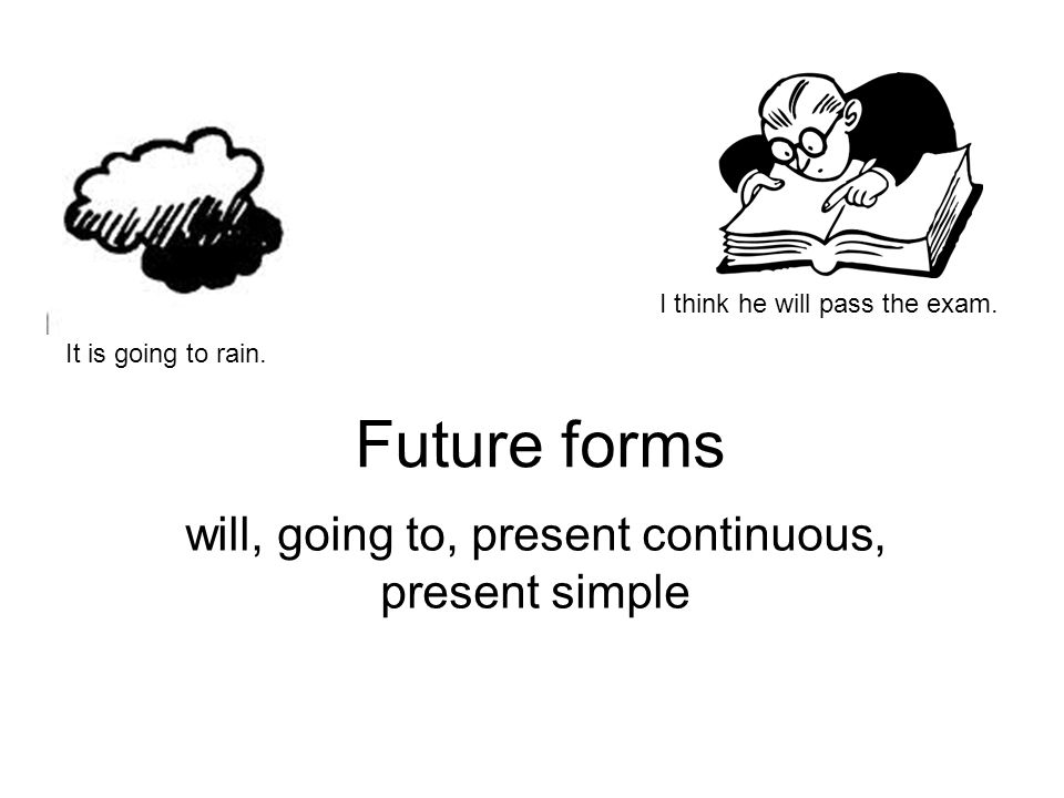 Future forms will, going to, present continuous, present simple It is going to rain.